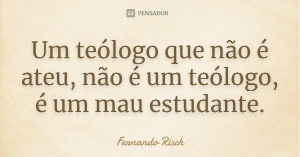 Um teólogo que não é ateu, não é um teólogo, é um mau estudante.... Frase de Fernando Risch.