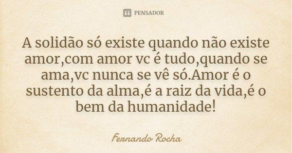 A solidão só existe quando não existe amor,com amor vc é tudo,quando se ama,vc nunca se vê só.Amor é o sustento da alma,é a raiz da vida,é o bem da humanidade!... Frase de Fernando Rocha.