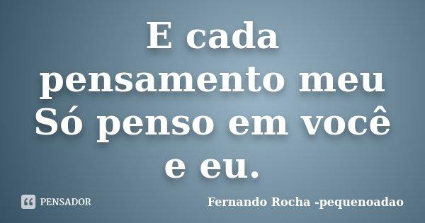 E cada pensamento meu Só penso em você e eu.... Frase de Fernando Rocha - pequenoadao.