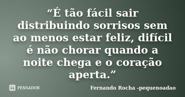 """""""É tão fácil sair distribuindo sorrisos sem ao menos estar feliz, difícil é não chorar quando a noite chega e o coração aperta.""""... Frase de Fernando Rocha - pequenoadao."""