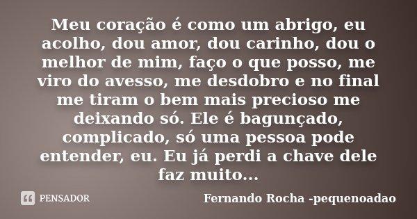 Meu coração é como um abrigo, eu acolho, dou amor, dou carinho, dou o melhor de mim, faço o que posso, me viro do avesso, me desdobro e no final me tiram o bem ... Frase de Fernando Rocha - pequenoadao.