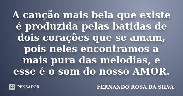 A canção mais bela que existe é produzida pelas batidas de dois corações que se amam, pois neles encontramos a mais pura das melodias, e esse é o som do nosso A... Frase de Fernando Rosa da Silva.