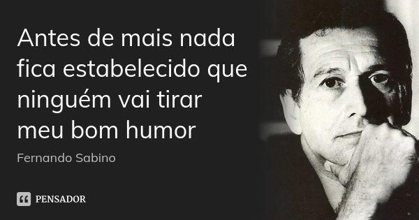 Antes de mais nada fica estabelecido que ninguém vai tirar meu bom humor... Frase de Fernando Sabino.