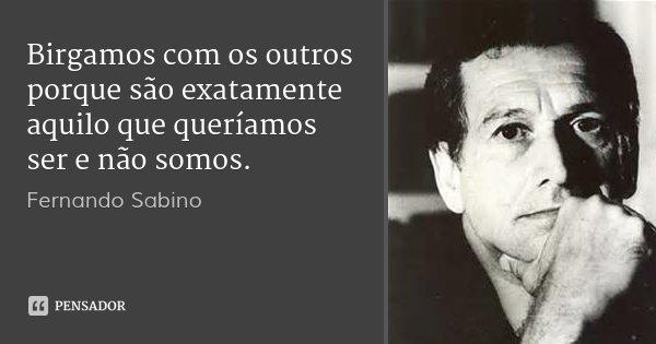 Birgamos com os outros porque são exatamente aquilo que queríamos ser e não somos.... Frase de Fernando Sabino.