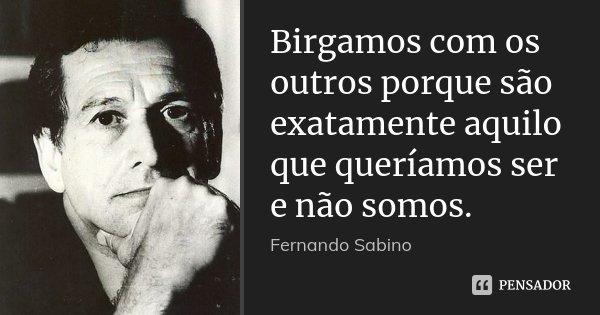 Birgamos com os outros porque são exatamente aquilo que queríamos ser e não somos.... Frase de (Fernando Sabino).