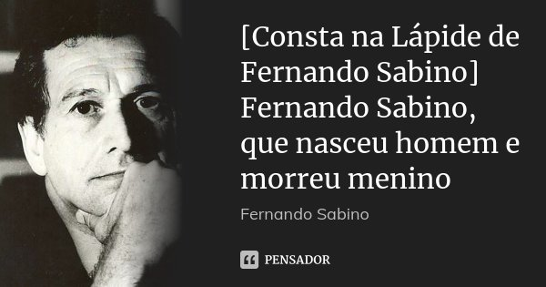 [Consta na Lápide de Fernando Sabino] Fernando Sabino, que nasceu homem e morreu menino... Frase de Fernando Sabino.