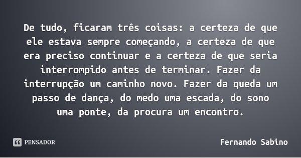 De tudo, ficaram três coisas: a certeza de que ele estava sempre começando, a certeza de que era preciso continuar e a certeza de que seria interrompido antes d... Frase de Fernando Sabino.