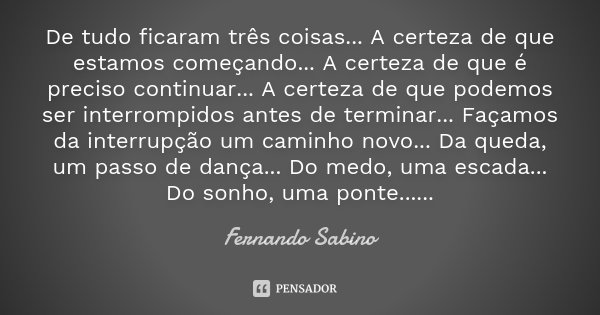 De tudo ficaram três coisas... A certeza de que estamos começando... A certeza de que é preciso continuar... A certeza de que podemos ser interrompidos antes de... Frase de Fernando Sabino.