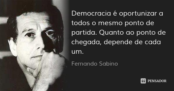 Democracia é oportunizar a todos o mesmo ponto de partida. Quanto ao ponto de chegada, depende de cada um.... Frase de Fernando Sabino.
