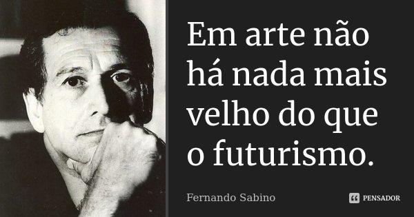 Em arte não há nada mais velho do que o futurismo.... Frase de Fernando Sabino..
