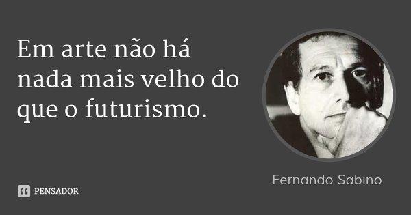 Em arte não há nada mais velho do que o futurismo.... Frase de Fernando Sabino.