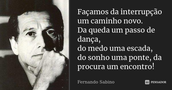 Façamos da interrupção um caminho novo. Da queda um passo de dança, do medo uma escada, do sonho uma ponte, da procura um encontro!... Frase de Fernando Sabino.