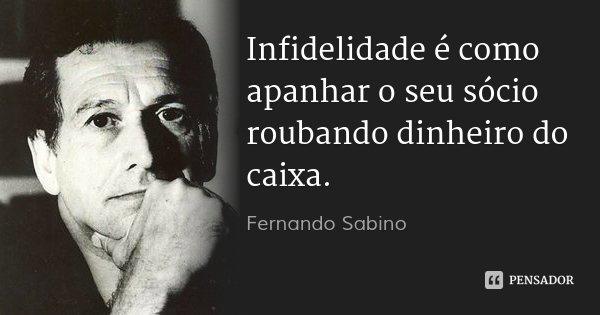 Infidelidade é como apanhar o seu sócio roubando dinheiro do caixa.... Frase de Fernando Sabino.