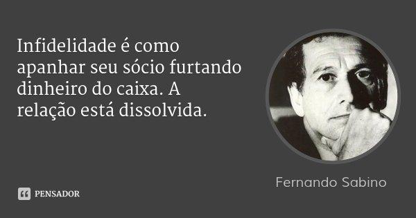 Infidelidade é como apanhar seu sócio furtando dinheiro do caixa. A relação está dissolvida.... Frase de Fernando Sabino.