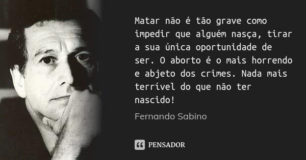 Matar não é tão grave como impedir que alguém nasça, tirar a sua única oportunidade de ser. O aborto é o mais horrendo e abjeto dos crimes. Nada mais terrível d... Frase de Fernando Sabino.