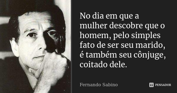 No dia em que a mulher descobre que o homem, pelo simples fato de ser seu marido, é também seu cônjuge, coitado dele.... Frase de Fernando Sabino.