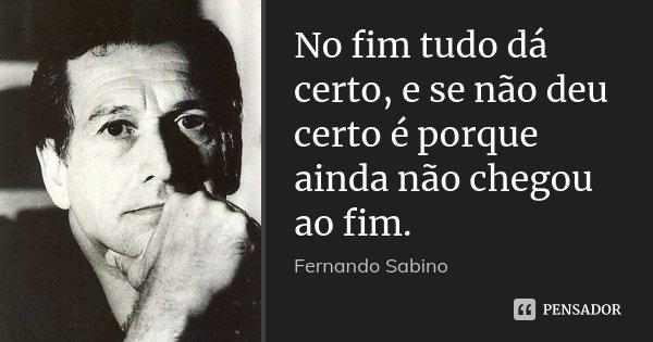 No fim tudo dá certo, e se não deu certo é porque ainda não chegou ao fim.... Frase de Fernando Sabino.