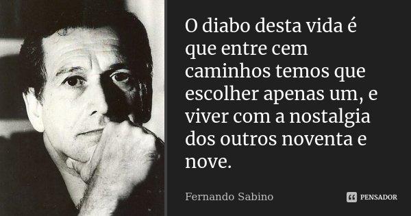 O diabo desta vida é que entre cem caminhos temos que escolher apenas um, e viver com a nostalgia dos outros noventa e nove.... Frase de Fernando Sabino.