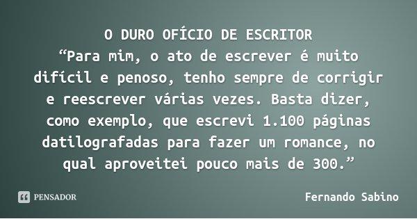 """O DURO OFÍCIO DE ESCRITOR """"Para mim, o ato de escrever é muito difícil e penoso, tenho sempre de corrigir e reescrever várias vezes. Basta dizer, como exemplo, ... Frase de Fernando Sabino."""