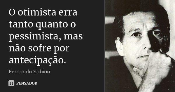 O otimista erra tanto quanto o pessimista, mas não sofre por antecipação.... Frase de Fernando Sabino.