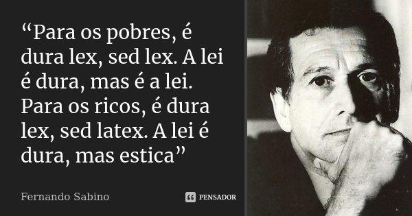 """Para os pobres, é dura lex, sed lex. A lei é dura, mas é a lei. Para os ricos, é dura lex, sed latex. A lei é dura, mas estica""... Frase de Fernando Sabino."