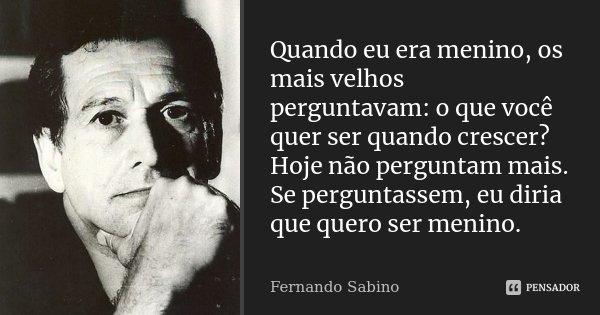 Quando eu era menino, os mais velhos perguntavam: o que você quer ser quando crescer? Hoje não perguntam mais. Se perguntassem, eu diria que quero ser menino.... Frase de Fernando Sabino.