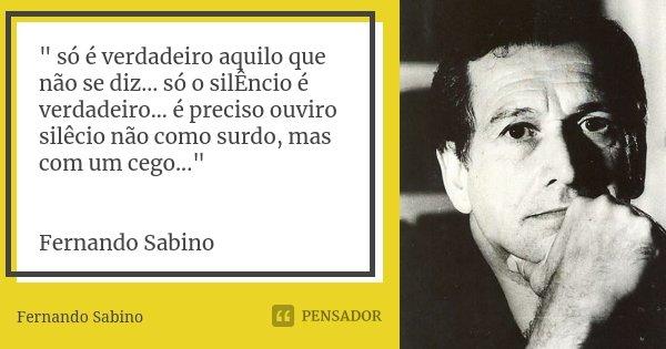 """"""" só é verdadeiro aquilo que não se diz... só o silÊncio é verdadeiro... é preciso ouviro silêcio não como surdo, mas com um cego..."""" Fernando Sabino... Frase de Fernando Sabino."""