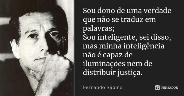 Sou dono de uma verdade que não se traduz em palavras; Sou inteligente, sei disso, mas minha inteligência não é capaz de iluminações nem de distribuir justiça.... Frase de Fernando Sabino.