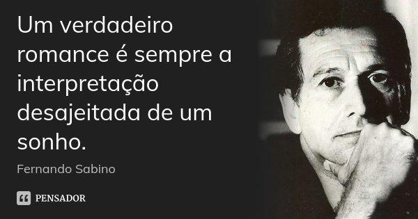 Um verdadeiro romance é sempre a interpretação desajeitada de um sonho.... Frase de Fernando Sabino.