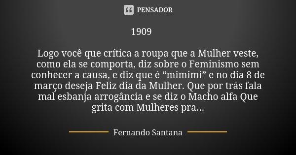 """1909 🌹 Logo você que crítica a roupa que a Mulher veste, como ela se comporta, diz sobre o Feminismo sem conhecer a causa, e diz que é """"mimimi"""" e no dia 8 de ma... Frase de Fernando Santana."""