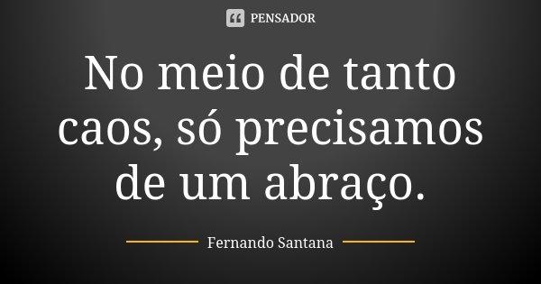 No meio de tanto caos, só precisamos de um abraço.... Frase de Fernando Santana.