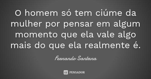 O homem só tem ciúme da mulher por pensar em algum momento que ela vale algo mais do que ela realmente é.... Frase de Fernando Santana.
