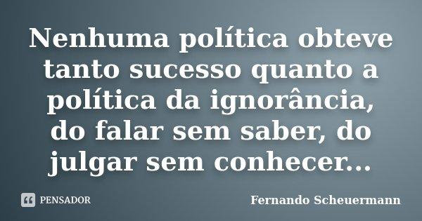 Nenhuma política obteve tanto sucesso quanto a política da ignorância, do falar sem saber, do julgar sem conhecer...... Frase de Fernando Scheuermann.