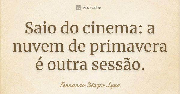 Saio do cinema: a nuvem de primavera é outra sessão.... Frase de Fernando Sérgio Lyra.