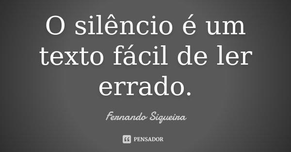 O silêncio é um texto fácil de ler errado.... Frase de Fernando Siqueira.