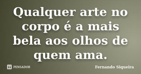Qualquer arte no corpo é a mais bela aos olhos de quem ama.... Frase de Fernando Siqueira.