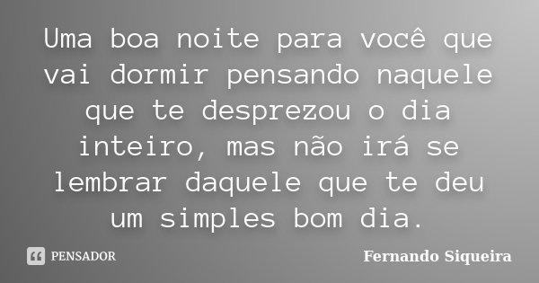 Uma boa noite para você que vai dormir pensando naquele que te desprezou o dia inteiro, mas não irá se lembrar daquele que te deu um simples bom dia.... Frase de Fernando Siqueira.