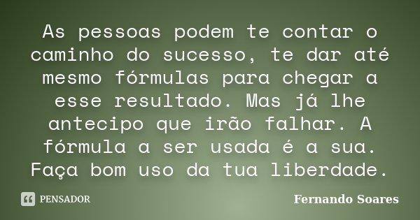 As pessoas podem te contar o caminho do sucesso, te dar até mesmo fórmulas para chegar a esse resultado. Mas já lhe antecipo que irão falhar. A fórmula a ser us... Frase de Fernando Soares.