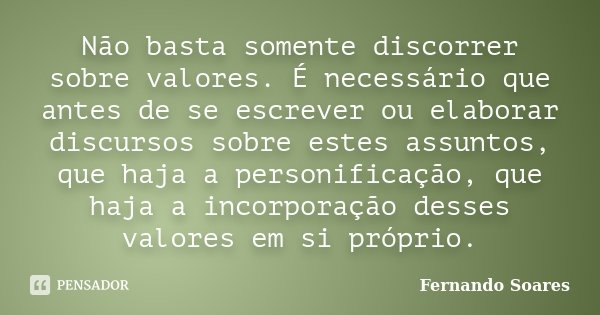 Não basta somente discorrer sobre valores. É necessário que antes de se escrever ou elaborar discursos sobre estes assuntos, que haja a personificação, que haja... Frase de Fernando Soares.