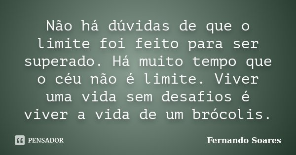 Não há dúvidas de que o limite foi feito para ser superado. Há muito tempo que o céu não é limite. Viver uma vida sem desafios é viver a vida de um brócolis.... Frase de Fernando Soares.