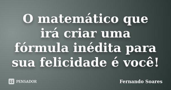 O matemático que irá criar uma fórmula inédita para sua felicidade é você!... Frase de Fernando Soares.