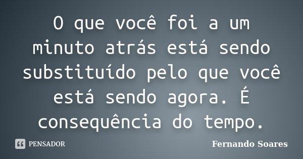 O que você foi a um minuto atrás está sendo substituído pelo que você está sendo agora. É consequência do tempo.... Frase de Fernando Soares.