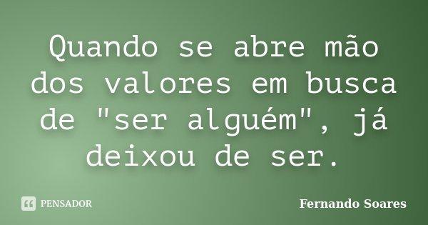 """Quando se abre mão dos valores em busca de """"ser alguém"""", já deixou de ser.... Frase de Fernando Soares."""