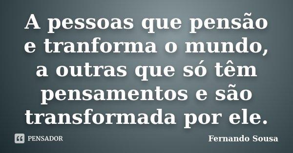 A pessoas que pensão e tranforma o mundo, a outras que só têm pensamentos e são transformada por ele.... Frase de Fernando Sousa.