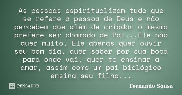As pessoas espiritualizam tudo que se refere a pessoa de Deus e não percebem que além de criador o mesmo prefere ser chamado de Pai...Ele não quer muito, Ele ap... Frase de Fernando Sousa.