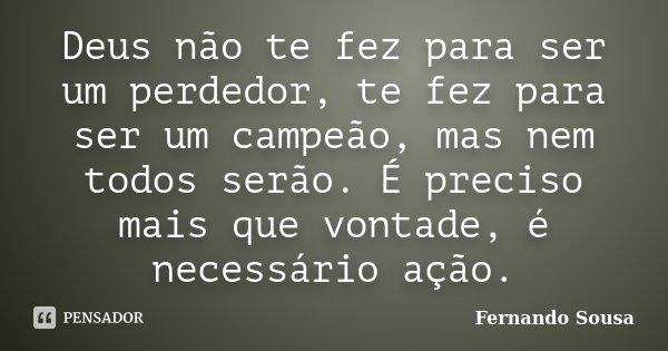 Deus não te fez para ser um perdedor, te fez para ser um campeão, mas nem todos serão. É preciso mais que vontade, é necessário ação.... Frase de Fernando Sousa.