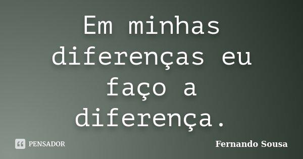 Em minhas diferenças eu faço a diferença.... Frase de Fernando Sousa.