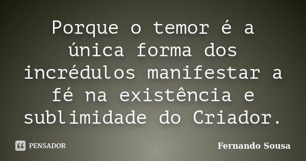 Porque o temor é a única forma dos incrédulos manifestar a fé na existência e sublimidade do Criador.... Frase de Fernando Sousa.