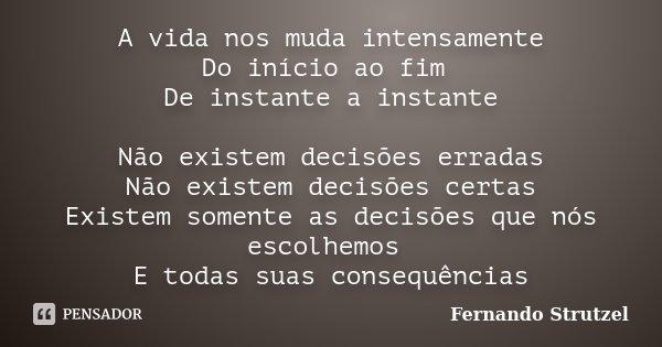 A vida nos muda intensamente Do início ao fim De instante a instante Não existem decisões erradas Não existem decisões certas Existem somente as decisões que nó... Frase de Fernando Strutzel.