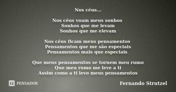 Nos céus... Nos céus voam meus sonhos Sonhos que me levam Sonhos que me elevam Nos céus ficam meus pensamentos Pensamentos que me são especiais Pensamentos mais... Frase de Fernando Strutzel.